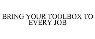 mark for BRING YOUR TOOLBOX TO EVERY JOB, trademark #85979470