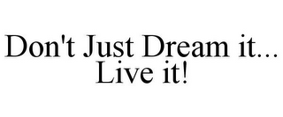 mark for DON'T JUST DREAM IT... LIVE IT!, trademark #85980162