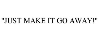 "mark for ""JUST MAKE IT GO AWAY!"", trademark #86000867"