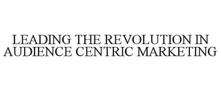 mark for LEADING THE REVOLUTION IN AUDIENCE CENTRIC MARKETING, trademark #86001114