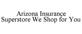 mark for ARIZONA INSURANCE SUPERSTORE WE SHOP FOR YOU, trademark #86002327
