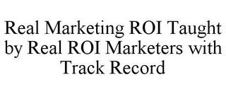 mark for REAL MARKETING ROI TAUGHT BY REAL ROI MARKETERS WITH TRACK RECORD, trademark #86006035