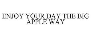 mark for ENJOY YOUR DAY THE BIG APPLE WAY, trademark #86008835