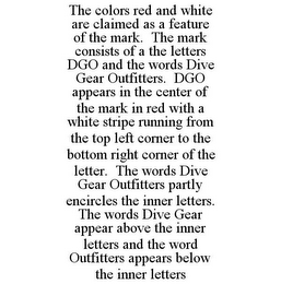 mark for THE COLORS RED AND WHITE ARE CLAIMED AS A FEATURE OF THE MARK. THE MARK CONSISTS OF A THE LETTERS DGO AND THE WORDS DIVE GEAR OUTFITTERS. DGO APPEARS IN THE CENTER OF THE MARK IN RED WITH A WHITE STRIPE RUNNING FROM THE TOP LEFT CORNER TO THE BOTTOM RIGHT CORNER OF THE LETTER. THE WORDS DIVE GEAR OUTFITTERS PARTLY ENCIRCLES THE INNER LETTERS. THE WORDS DIVE GEAR APPEAR ABOVE THE INNER LETTERS AND THE WORD OUTFITTERS APPEARS BELOW THE INNER LETTERS, trademark #86010282