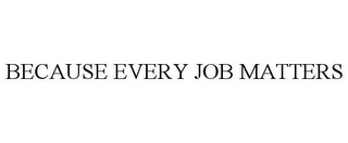 mark for BECAUSE EVERY JOB MATTERS, trademark #86011287