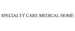 mark for SPECIALTY CARE MEDICAL HOME, trademark #86014645