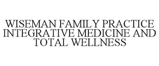 mark for WISEMAN FAMILY PRACTICE INTEGRATIVE MEDICINE AND TOTAL WELLNESS, trademark #86022345