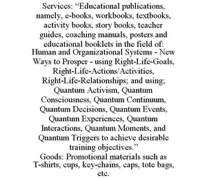 "mark for SERVICES: ""EDUCATIONAL PUBLICATIONS, NAMELY, E-BOOKS, WORKBOOKS, TEXTBOOKS, ACTIVITY BOOKS, STORY BOOKS, TEACHER GUIDES, COACHING MANUALS, POSTERS AND EDUCATIONAL BOOKLETS IN THE FIELD OF: HUMAN AND ORGANIZATIONAL SYSTEMS - NEW WAYS TO PROSPER - USING RIGHT-LIFE-GOALS, RIGHT-LIFE-ACTIONS/ACTIVITIES, RIGHT-LIFE-RELATIONSHIPS; AND USING; QUANTUM ACTIVISM, QUANTUM CONSCIOUSNESS, QUANTUM CONTINUUM, QUANTUM DECISIONS, QUANTUM EVENTS, QUANTUM EXPERIENCES, QUANTUM INTERACTIONS, QUANTUM MOMENTS, AND QUANTUM TRIGGERS TO ACHIEVE DESIRABLE TRAINING OBJECTIVES."" GOODS: PROMOTIONAL MATERIALS SUCH AS T-SHIRTS, CUPS, KEY-CHAINS, CAPS, TOTE BAGS, ETC., trademark #86026939"