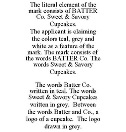 mark for THE LITERAL ELEMENT OF THE MARK CONSISTS OF BATTER CO. SWEET & SAVORY CUPCAKES. THE APPLICANT IS CLAIMING THE COLORS TEAL, GREY AND WHITE AS A FEATURE OF THE MARK. THE MARK CONSISTS OF THE WORDS BATTER CO. THE WORDS SWEET & SAVORY CUPCAKES. THE WORDS BATTER CO. WRITTEN IN TEAL. THE WORDS SWEET & SAVORY CUPCAKES WRITTEN IN GREY. BETWEEN THE WORDS BATTER AND CO., A LOGO OF A CUPCAKE. THE LOGO DRAWN IN GREY., trademark #86029812
