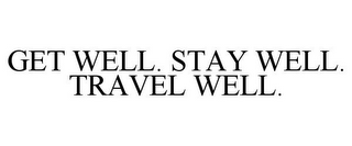 mark for GET WELL. STAY WELL. TRAVEL WELL., trademark #86030340