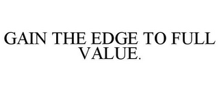 mark for GAIN THE EDGE TO FULL VALUE., trademark #86037528