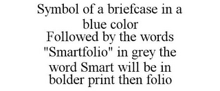 "mark for SYMBOL OF A BRIEFCASE IN A BLUE COLOR FOLLOWED BY THE WORDS ""SMARTFOLIO"" IN GREY THE WORD SMART WILL BE IN BOLDER PRINT THEN FOLIO, trademark #86046745"