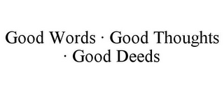 mark for GOOD WORDS · GOOD THOUGHTS · GOOD DEEDS, trademark #86047007