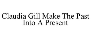 mark for CLAUDIA GILL MAKE THE PAST INTO A PRESENT, trademark #86052734