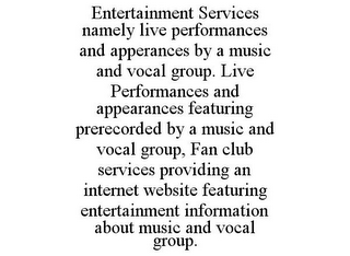 mark for ENTERTAINMENT SERVICES NAMELY LIVE PERFORMANCES AND APPERANCES BY A MUSIC AND VOCAL GROUP. LIVE PERFORMANCES AND APPEARANCES FEATURING PRERECORDED BY A MUSIC AND VOCAL GROUP, FAN CLUB SERVICES PROVIDING AN INTERNET WEBSITE FEATURING ENTERTAINMENT INFORMATION ABOUT MUSIC AND VOCAL GROUP., trademark #86069588