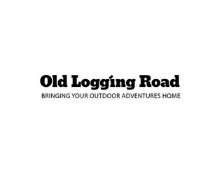 mark for OLD LOGGING ROAD BRINGING YOUR OUTDOOR ADVENTURES HOME, trademark #86084859
