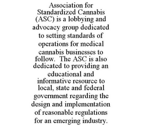 mark for ASSOCIATION FOR STANDARDIZED CANNABIS (ASC) IS A LOBBYING AND ADVOCACY GROUP DEDICATED TO SETTING STANDARDS OF OPERATIONS FOR MEDICAL CANNABIS BUSINESSES TO FOLLOW. THE ASC IS ALSO DEDICATED TO PROVIDING AN EDUCATIONAL AND INFORMATIVE RESOURCE TO LOCAL, STATE AND FEDERAL GOVERNMENT REGARDING THE DESIGN AND IMPLEMENTATION OF REASONABLE REGULATIONS FOR AN EMERGING INDUSTRY., trademark #86098730