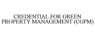 mark for CREDENTIAL FOR GREEN PROPERTY MANAGEMENT (CGPM), trademark #86111477