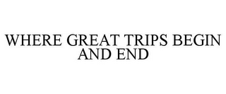 mark for WHERE GREAT TRIPS BEGIN AND END, trademark #86129730