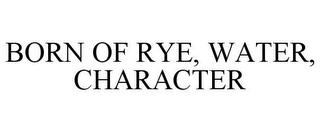 mark for BORN OF RYE, WATER, CHARACTER, trademark #86134159
