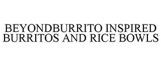 mark for BEYONDBURRITO INSPIRED BURRITOS AND RICE BOWLS, trademark #86185140