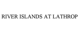 mark for RIVER ISLANDS AT LATHROP, trademark #86273779