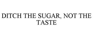 mark for DITCH THE SUGAR, NOT THE TASTE, trademark #86277388