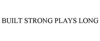 mark for BUILT STRONG PLAYS LONG, trademark #86293599