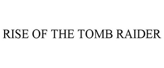 mark for RISE OF THE TOMB RAIDER, trademark #86306275