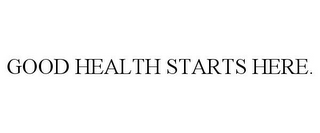 mark for GOOD HEALTH STARTS HERE., trademark #86402842