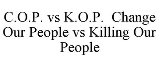 mark for C.O.P. VS K.O.P. CHANGE OUR PEOPLE VS KILLING OUR PEOPLE, trademark #86466433