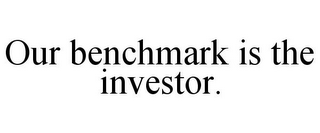 mark for OUR BENCHMARK IS THE INVESTOR., trademark #86498370