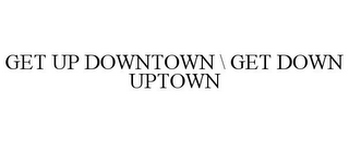 mark for GET UP DOWNTOWN \ GET DOWN UPTOWN, trademark #86544846