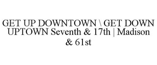 mark for GET UP DOWNTOWN \ GET DOWN UPTOWN SEVENTH & 17TH | MADISON & 61ST, trademark #86544850