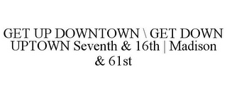 mark for GET UP DOWNTOWN \ GET DOWN UPTOWN SEVENTH & 16TH | MADISON & 61ST, trademark #86547516