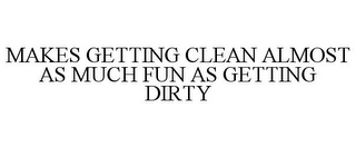 mark for MAKES GETTING CLEAN ALMOST AS MUCH FUN AS GETTING DIRTY, trademark #86567616