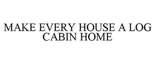 mark for MAKE EVERY HOUSE A LOG CABIN HOME, trademark #86589898