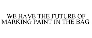 mark for WE HAVE THE FUTURE OF MARKING PAINT IN THE BAG., trademark #86631017