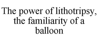 mark for THE POWER OF LITHOTRIPSY, THE FAMILIARITY OF A BALLOON, trademark #86702267