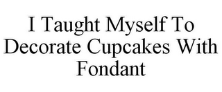 mark for I TAUGHT MYSELF TO DECORATE CUPCAKES WITH FONDANT, trademark #86732638
