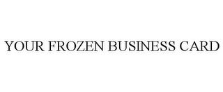 mark for YOUR FROZEN BUSINESS CARD, trademark #86742714