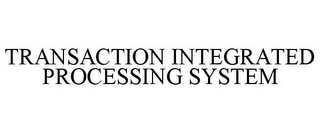 mark for TRANSACTION INTEGRATED PROCESSING SYSTEM, trademark #86902812