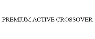 mark for PREMIUM ACTIVE CROSSOVER, trademark #87078366