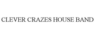 mark for CLEVER CRAZES HOUSE BAND, trademark #87083167