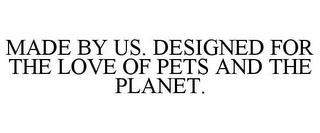 mark for MADE BY US. DESIGNED FOR THE LOVE OF PETS AND THE PLANET., trademark #87100980