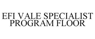 mark for EFI VALE SPECIALIST PROGRAM FLOOR, trademark #87142118