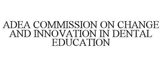 mark for ADEA COMMISSION ON CHANGE AND INNOVATION IN DENTAL EDUCATION, trademark #87152227