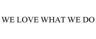 mark for WE LOVE WHAT WE DO, trademark #87203645