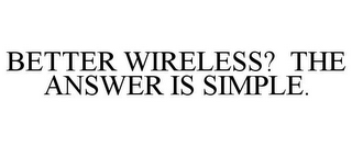 mark for BETTER WIRELESS? THE ANSWER IS SIMPLE., trademark #87221509