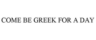 mark for COME BE GREEK FOR A DAY, trademark #87224109